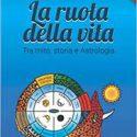 La Ruota della Vita, tra mito, storia e astrologia, autore Riccardo Ferrari